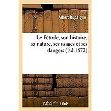 Le Pétrole, son histoire, sa nature, ses usages et ses dangers