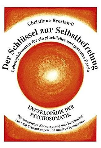 Der Schlüssel zur Selbstbefreiung: Enzyklopädie der Psychosomatik - Psychologischer Kernursprung und Kernlösung von 1300 Erkrankungen und anderen ... für ein glückliches und gesundes Dasein