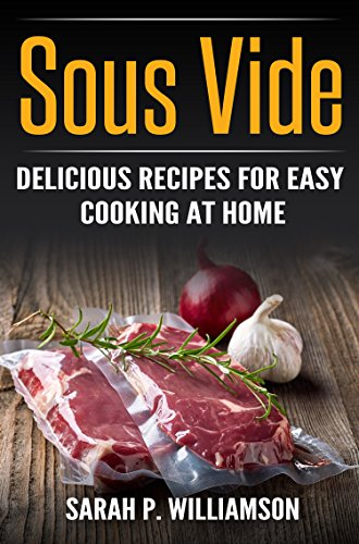 Sous Vide: Delicious Recipes For Easy Cooking At Home (Cooking Through Science, Recipe Book, Modern Meals, Ultimate Guide)