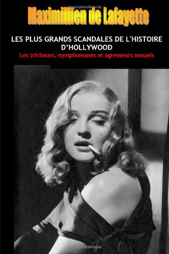 Les Plus Grands Scandales De L'histoire D'hollywood: Les tricheurs, nymphomanes et agresseurs sexuels.Tome 1