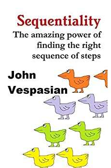 Sequentiality: The amazing power of finding the right sequence of steps (English Edition) di [Vespasian, John]