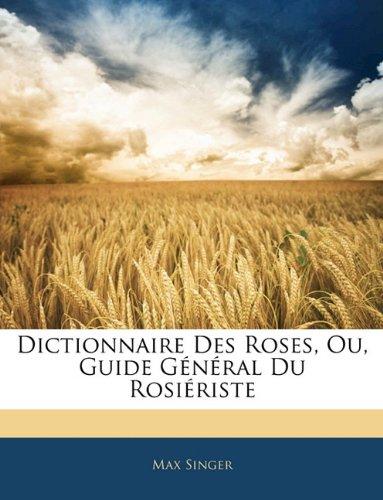 Dictionnaire Des Roses, Ou, Guide General Du Rosieriste