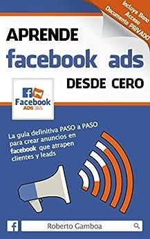 Aprende Facebook Ads desde cero: La guía definitiva PASO a PASO para crear anuncios en Facebook que atrapen clientes y leads de [Gamboa, Roberto]