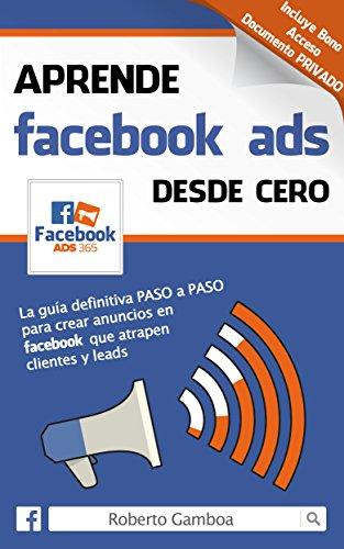 Aprende Facebook Ads desde cero: La guía definitiva PASO a PASO para crear anuncios en Facebook que atrapen clientes y leads por Roberto Gamboa
