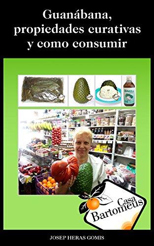 Guanábana, propiedades curativas y como consumir: Descripción de la fruta Guanábana o Graviola (Annona Muricata), propiedades curativas, estudios científicos ... maneras de consumir. (Casa Bartomeus nº 1) por Josep Heras Gomis