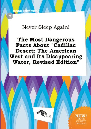 Never Sleep Again! the Most Dangerous Facts about Cadillac Desert: The American West and Its Disappearing Water, Revised Edition