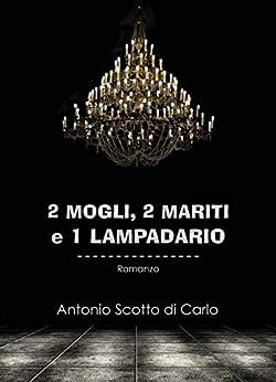 2 Mogli, 2 Mariti e 1 Lampadario di [di Carlo, Antonio Scotto]