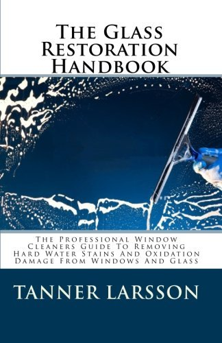 The Glass Restoration Handbook: The Professional Window Cleaners Guide To Removing Hard Water Stains And Oxidation Damage From Windows And Glass by Tanner Larsson (2010-02-12)