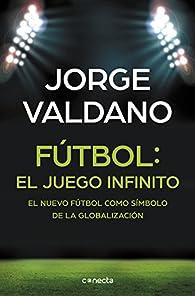Fútbol: el juego infinito: El nuevo fútbol como símbolo de la globalización par Jorge Valdano