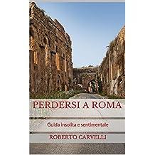 Perdersi a Roma: Guida insolita e sentimentale (Italian Edition)