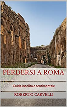 Perdersi a Roma: Guida insolita e sentimentale (Italian Edition) by [Carvelli, Roberto]
