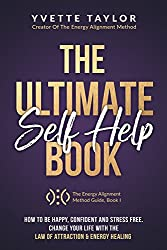 The Ultimate Self-help Book: How to Be Happy Confident & Stress Free, Change Your Life with Law Of Attraction & Energy Healing (The Energy Alignment Method Guide Book 1)