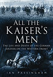All the Kaiser's Men: The Life and Death of the German Soldier on the Western Front