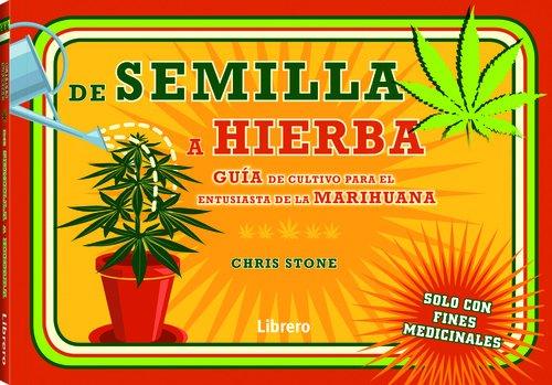 De la semilla a la hierba: Guia para el cultivo de hierba por un entusiasta de la marihuana por Chris Stone