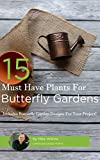 15 Must Have Plants For Butterfly Gardens: Includes Butterfly Garden Landscape Designs For Your Project