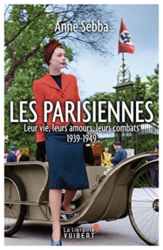 Les Parisiennes: Leur vie, leurs amours, leurs combats 1939-1949 (LA LIBRAIRIE VU) par Anne Sebba
