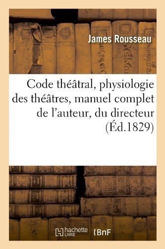 Code Theatral, Physiologie Des Theatres, Manuel Complet de L'Auteur, Du Directeur (Ed.1829) (French Edition) by Rousseau J., Rousseau, James (2012) Paperback