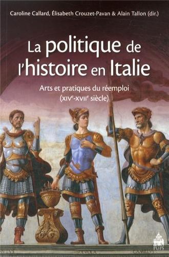 La politique de l'histoire en Italie : Arts et pratiques du réemploi (XIVe-XVIIe siècle) par Caroline Callard, Elisabeth Crouzet-Pavan, Alain Tallon, Collectif