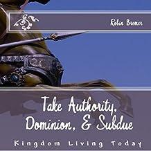Take Authority, Dominion, & Subdue: Kingdom Living Today
