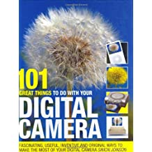 101 Great Things to Do with Your Digital Camera: Fascinating, Useful, Inventive and Original Ways to Make the Most of Your Digital Camera
