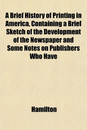 A Brief History of Printing in America, Containing a Brief Sketch of the Development of the Newspaper and Some Notes on Publishers Who Have