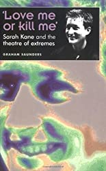 Love Me or Kill Me: Sarah Kane and the Theatre of Extremes (Theatre: Theory-Practice-Performance)