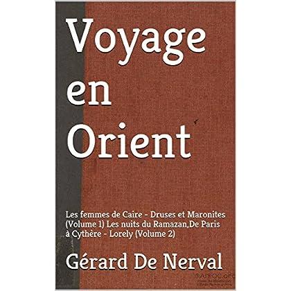 Voyage en Orient (annoté): Les femmes de Caire - Druses et Maronites (Volume 1) Les nuits du Ramazan,De Paris à Cythère - Lorely (Volume 2)