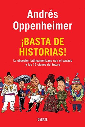 ¡Basta de historias!: La obsesión latinoamericana con el pasado, y las 12 claves del futuro (Debate) por Andres Oppenheimer