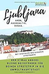 Ljubljana - grün, nachhaltig, vegan. Der etwas andere kleine Reiseführer für deinen Städtetrip in die Umwelthauptstadt: Mit digitaler bio-veganer Stadtkarte und vielen praktischen Tipps! Taschenbuch