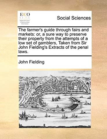 The Farmer's Guide Through Fairs and Markets: Or, a Sure Way to Preserve Their Property from the Attempts of a Low Set of Gamblers, Taken from Sir John Fielding's Extracts of the Penal