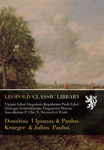 Ulpiani Liber Singularis Regularum Pauli Libri Quinque Sententiarum. Fragmenta Minora Saeculorum P. Chr. N. Secundi et Tertii