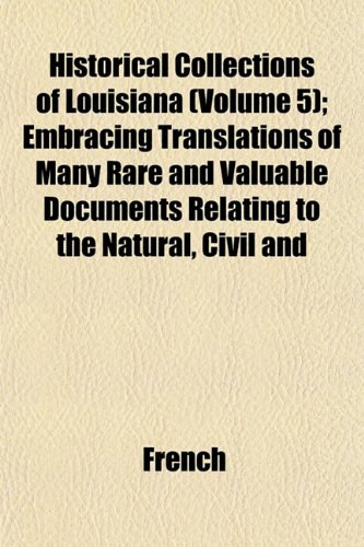 Historical Collections of Louisiana (Volume 5); Embracing Translations of Many Rare and Valuable Documents Relating to the Natural, Civil and