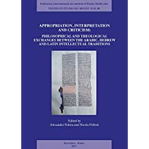 Appropriation, Interpretation and Criticism: Philosophical and Theological Exchanges Between the Arabic, Hebrew, and Latin Intellectual Traditions (Textes Et Etudes Du Moyen Age)