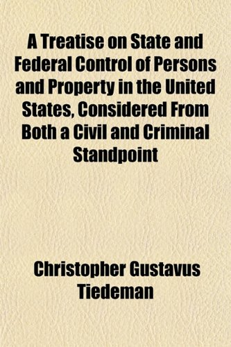 A Treatise on State and Federal Control of Persons and Property in the United States, Considered From Both a Civil and Criminal Standpoint