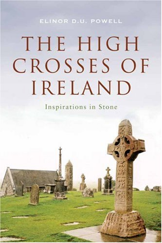 The High Crosses of Ireland: Inspirations in Stone por Elinor D.U. Powell
