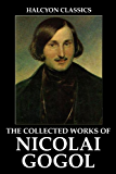 The Collected Works of Nicolai Gogol (Unexpurgated Edition) (Halcyon Classics)