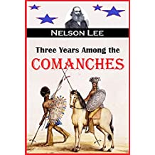 Three Years Among the Comanches:  The Narrative of Nelson Lee, the Texas Ranger, Containing a Detailed Account of His Captivity Among the Indians, His Singular Escape ...(1859) (English Edition)