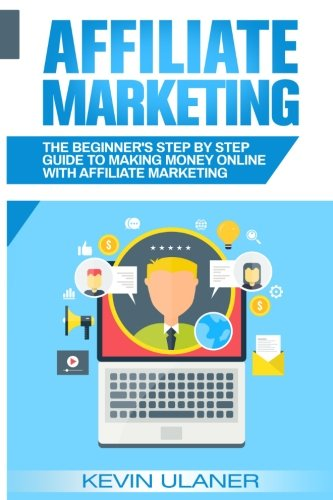 Affiliate Marketing: The Beginner's Step by Step Guide to Making Money Online With Affiliate Marketing