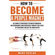 How to Become a People Magnet: 62 Simple Strategies to Build Powerful Relationships and Positively Impact the Lives of Everyone You Get in Touch with (Change your habits, change your life)