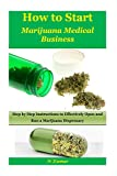 How to Start Marijuana Medical Business: Step by Step Instructions to Effectively Open and Run a Marijuana Dispensary(medical marijuana,medical cannabis,cannabis business,marijuana business)