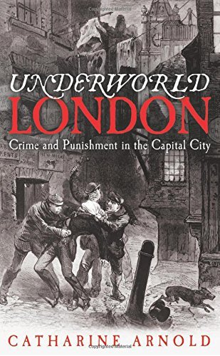 Underworld London: Crime and Punishment in the Capital City by Catharine Arnold (2012-07-05)