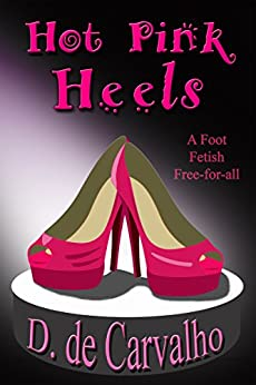 Hot Pink Heels: A Foot Fetish Free-for-all by [Carvalho, D. de]