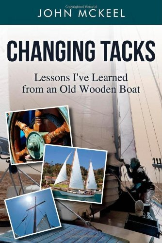 Changing Tacks: Lessons I've Learned from an Old Wooden Boat by John McKeel (2013-08-08)