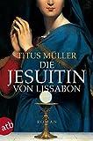 Die Jesuitin von Lissabon: Historischer Roman - Titus Müller