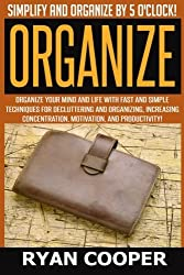 Organize - Ryan Cooper: Simplify And Organize By 5 O'clock! Organize Your Mind And Life With Fast And Simple Techniques For Decluttering And ... Concentration, Motivation, And Productivity! by Ryan Cooper (2015-06-10)
