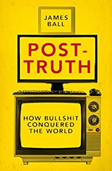 Post-Truth: How Bullshit Conquered the World by [Ball, James]