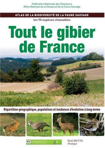 Tout le gibier de France : Atlas de la biodiversit de la faune sauvage, les 90 espces chassables