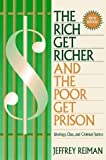 The Rich Get Richer and the Poor Get Prison: Ideology, Class and Criminal Justice: Written by Jeffrey H. Reiman, 1997 Edition, (5th Revised edition) Publisher: Pearson Education (US) [Paperback]