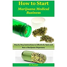 How to Start Marijuana Medical Business: Step by Step Instructions to Effectively Open and Run a Marijuana Dispensary(medical marijuana,medical cannabis,cannabis ... business) (English Edition)