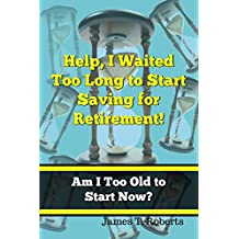 Help, I Waited Too Long to Start Saving for Retirement!: Am I Too Old to Start Now? (English Edition)